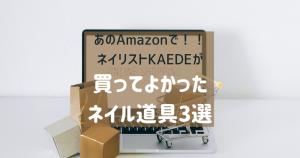 あのAmazonで!!ネイリストKAEDEが買ってよかった「ネイル道具3選」のサムネイル画像